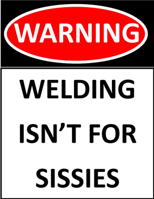 Welding isn't for sissies!